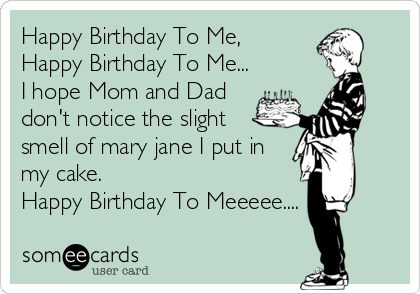 Happy Birthday To Me, Happy Birthday To Me... I hope Mom and Dad don't notice the slight smell of mary jane I put in my cake. Happy Birthday To Meeeee....