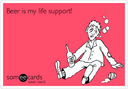 Beer is my life support!