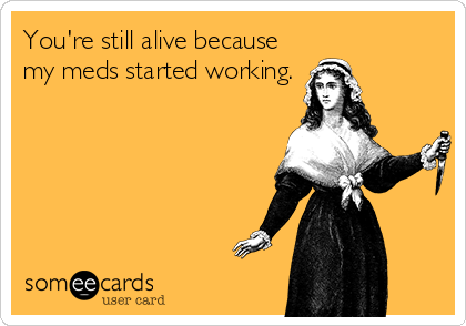 You're still alive because my meds started working.