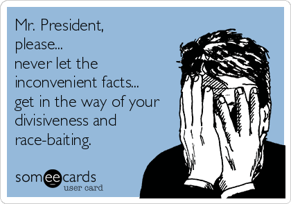 Mr. President, please... never let the inconvenient facts... get in the way of your divisiveness and race-baiting.