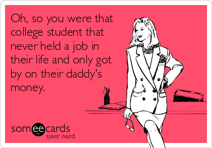 Oh, so you were that college student that never held a job in their life and only got by on their daddy's money.