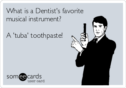 What is a Dentist's favorite musical instrument?  A 'tuba' toothpaste!