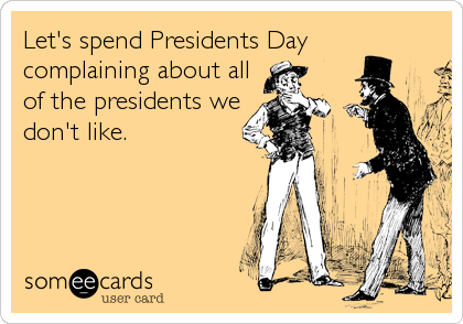 Let's spend Presidents Day  complaining about all of the presidents we don't like.