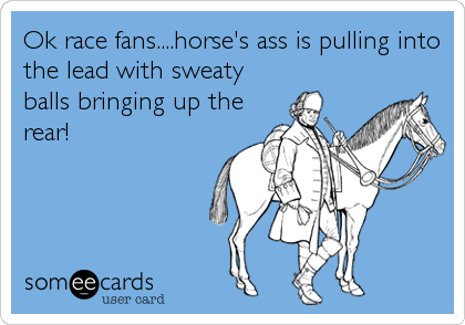 Ok race fans....horse's ass is pulling into the lead with sweaty balls bringing up the rear!