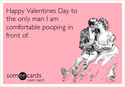 Happy Valentines Day to the only man I am comfortable pooping in front of.