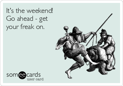 It's the weekend!   Go ahead - get your freak on.