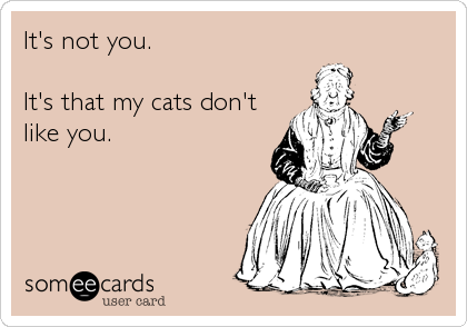 It's not you.  It's that my cats don't like you.