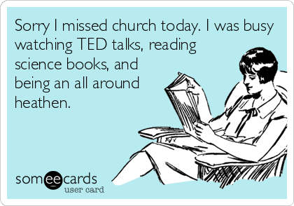 Sorry I missed church today. I was busy watching TED talks, reading science books, and being an all around heathen.
