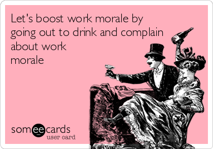 Let's boost work morale by going out to drink and complain   about work morale