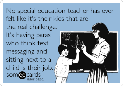 No special education teacher has ever felt like it's their kids that are the real challenge. It's having paras who think text messaging and s