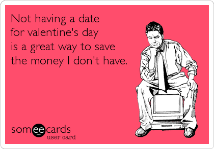 Not having a date  for valentine's day  is a great way to save  the money I don't have.
