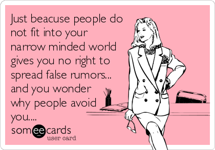 Just beacuse people do not fit into your narrow minded world gives you no right to  spread false rumors... and you wonder why people avoid you....