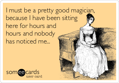 I must be a pretty good magician, because I have been sitting here for hours and hours and nobody has noticed me...