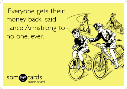 'Everyone gets their money back' said Lance Armstrong to no one, ever.