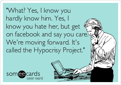 """What? Yes, I know you hardly know him. Yes, I know you hate her, but get on facebook and say you care. We're moving forward. It's called the Hypocrisy Project."""