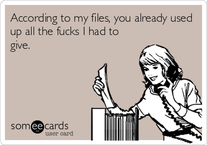 According to my files, you already used up all the fucks I had to give.