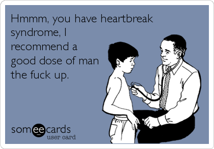 Hmmm, you have heartbreak syndrome, I recommend a good dose of man the fuck up.