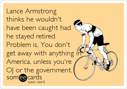 Lance Armstrong thinks he wouldn't have been caught had he stayed retired. Problem is, You don't get away with anything in America, unless you're OJ or the government.