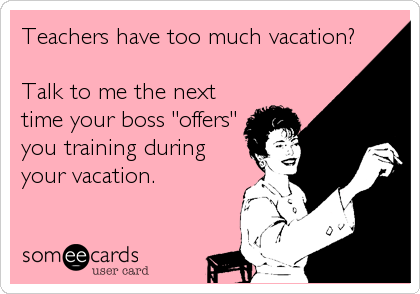 "Teachers have too much vacation?  Talk to me the next time your boss ""offers"" you training during your vacation."