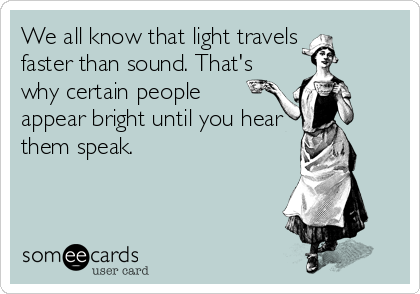 We all know that light travels  faster than sound. That's why certain people appear bright until you hear them speak.