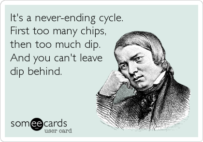 It's a never-ending cycle. First too many chips, then too much dip. And you can't leave dip behind.