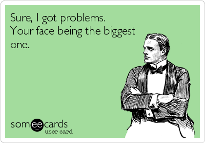 Sure, I got problems.  Your face being the biggest one.