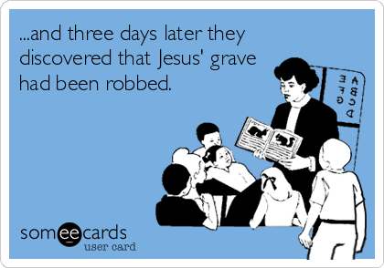 ...and three days later they discovered that Jesus' grave had been robbed.