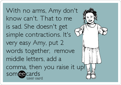 With no arms, Amy don't know can't. That to me is sad. She doesn't get simple contractions. It's very easy Amy, put 2 words together,  remove middle letters, add a comma, then you raise it up!