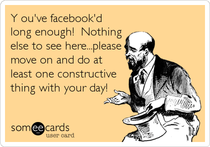 Y ou've facebook'd long enough!  Nothing else to see here...please move on and do at least one constructive thing with your day!