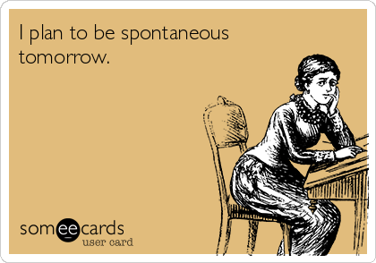 I plan to be spontaneous tomorrow.