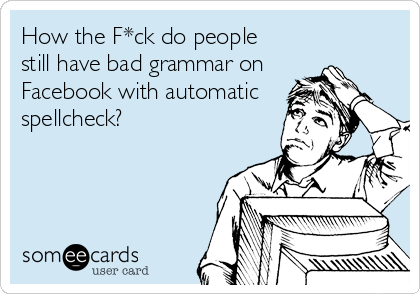 How the F*ck do people  still have bad grammar on Facebook with automatic spellcheck?