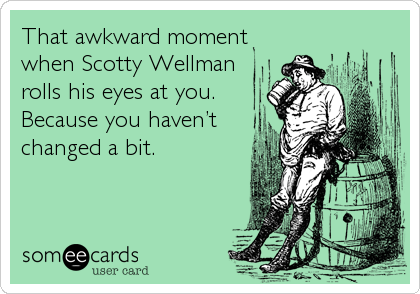 That awkward moment when Scotty Wellman rolls his eyes at you. Because you haven't changed a bit.