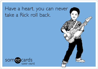 Have a heart, you can never take a Rick roll back.