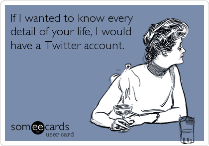 If I wanted to know every detail of your life, I would have a Twitter account.