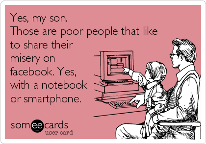 Yes, my son. Those are poor people that like to share their misery on facebook. Yes, with a notebook or smartphone.