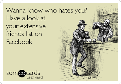 Wanna know who hates you? Have a look at your extensive friends list on Facebook