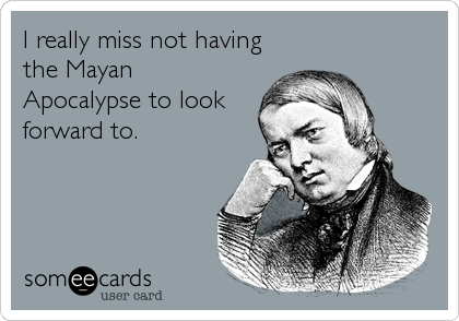 I really miss not having the Mayan Apocalypse to look forward to.