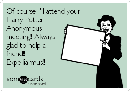 Of course I'll attend your Harry Potter Anonymous meeting!! Always glad to help a friend!! Expelliarmus!!