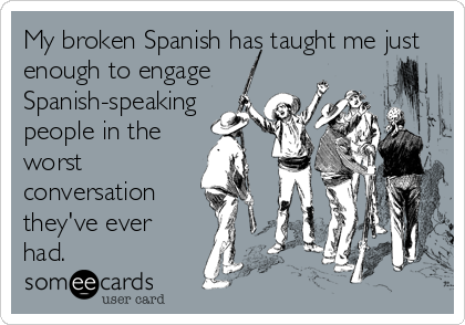 My broken Spanish has taught me just enough to engage Spanish-speaking people in the worst conversation they've ever had.
