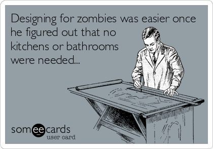 Designing for zombies was easier once he figured out that no kitchens or bathrooms were needed...