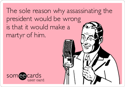 The sole reason why assassinating the president would be wrong is that it would make a martyr of him.