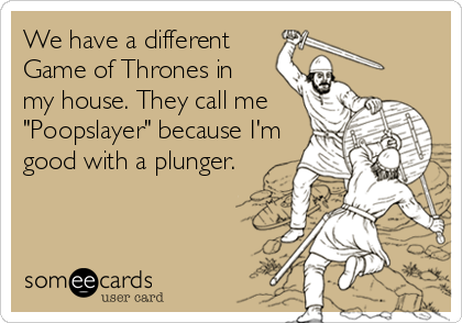 "We have a different Game of Thrones in  my house. They call me ""Poopslayer"" because I'm good with a plunger."