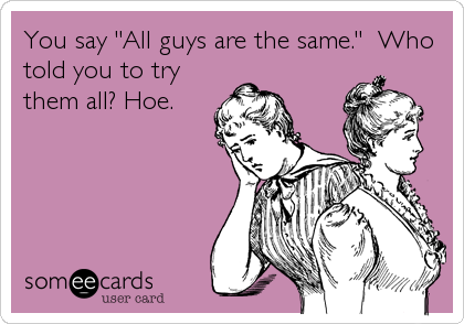 "You say ""All guys are the same.""  Who told you to try them all? Hoe."