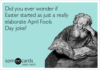 Did you ever wonder if Easter started as just a really elaborate April Fools Day joke?