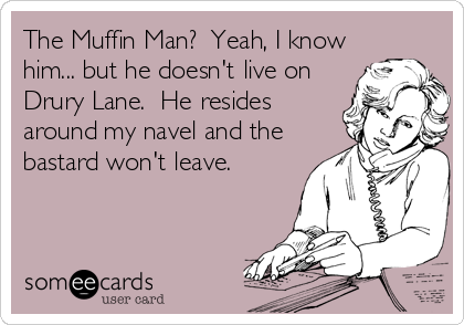 The Muffin Man?  Yeah, I know him... but he doesn't live on Drury Lane.  He resides around my navel and the bastard won't leave.