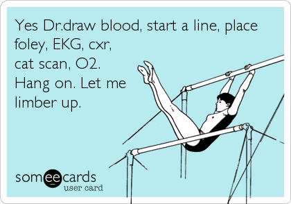Yes Dr.draw blood, start a line, place foley, EKG, cxr, cat scan, O2. Hang on. Let me limber up.