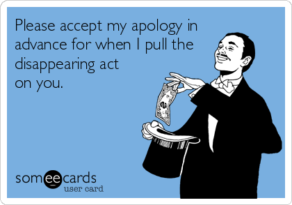 Please accept my apology in  advance for when I pull the  disappearing act  on you.