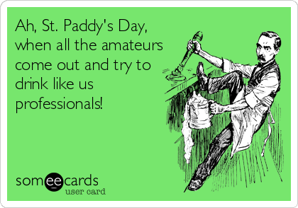 Ah, St. Paddy's Day, when all the amateurs come out and try to  drink like us professionals!