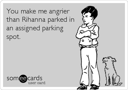 You make me angrier than Rihanna parked in an assigned parking spot.