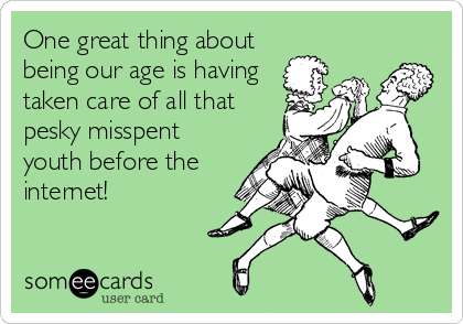 One great thing about being our age is having taken care of all that pesky misspent youth before the internet!